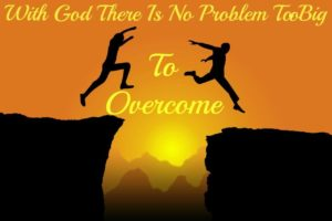 With God, No Problem is Too Big to Overcome!
